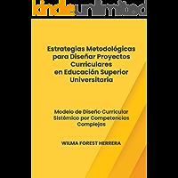 Estrategias Metodológicas para Diseñar Proyectos Curriculares en Educación Superior Universitaria: Modelo de Diseño Curricular Sistémico por Competencias Complejas