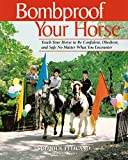 Bombproof Your Horse: Teach Your Horse to Be Confident, Obedient, and Safe, No Matter What You Encounter