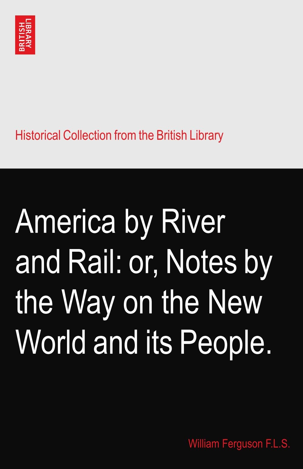 Read Online America by River and Rail: or, Notes by the Way on the New World and its People. PDF
