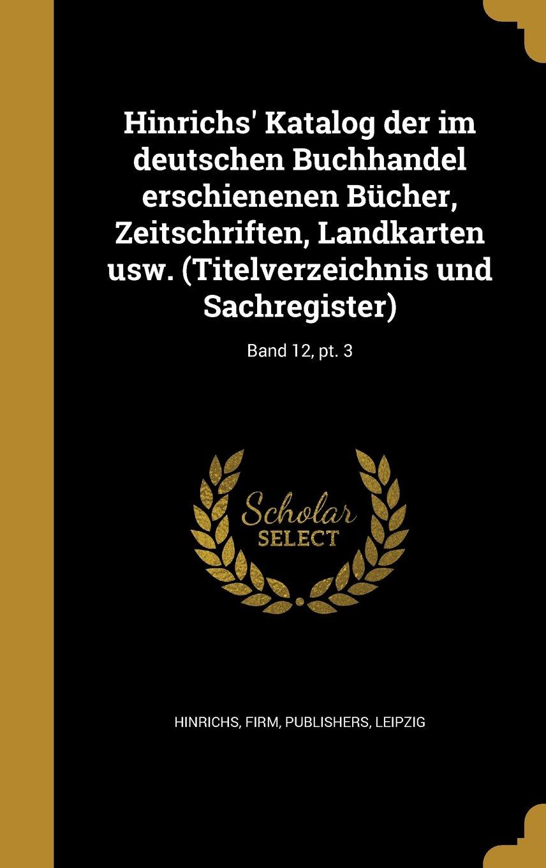 Hinrichs' Katalog Der Im Deutschen Buchhandel Erschienenen Bucher, Zeitschriften, Landkarten Usw. (Titelverzeichnis Und Sachregister); Band 12, PT. 3 (German Edition) ebook