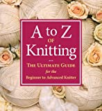 A to Z of Knitting: The Ultimate Guide for the Beginner to Advanced Knitter