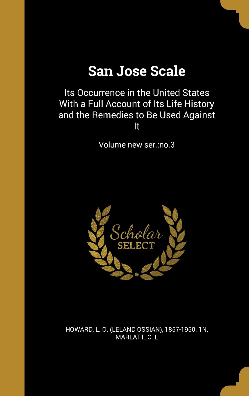 Download San Jose Scale: Its Occurrence in the United States with a Full Account of Its Life History and the Remedies to Be Used Against It; Volume New Ser.: No.3 pdf
