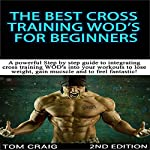 The Best Cross Training WODS for Beginners, 2nd Edition: A Powerful Step by Step Guide to Integrating Cross Training WODs into Your Workout | Tom Craig