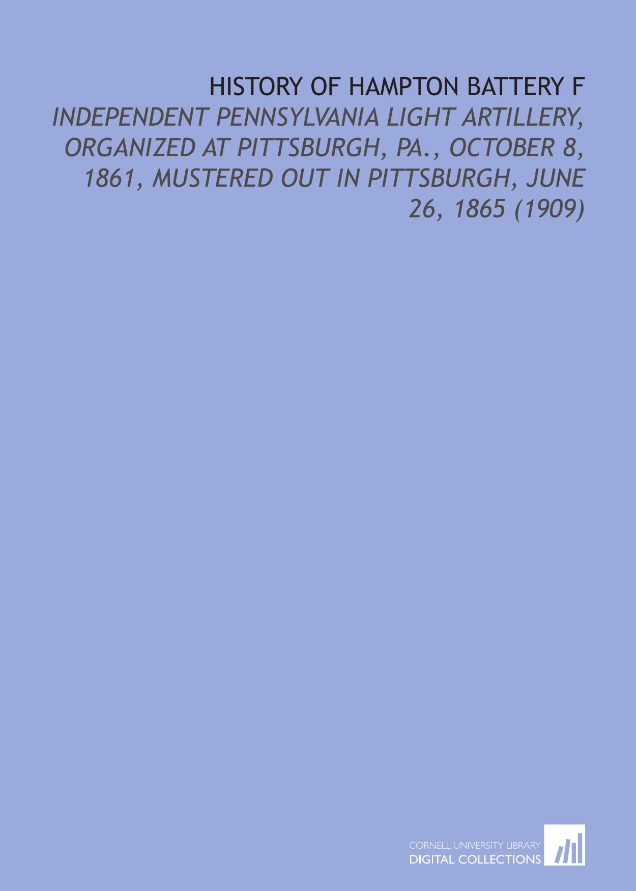 Download History of Hampton Battery F: Independent Pennsylvania Light Artillery, Organized At Pittsburgh, Pa., October 8, 1861, Mustered Out in Pittsburgh, June 26, 1865 (1909) Text fb2 book