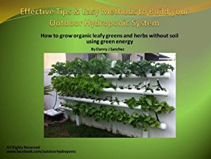 Effective tips and easy methods to build your outdoor hydroponic system: How to grow organic leafy greens and herbs without soil using green energy (Grow ... with your outdoor hydroponic system Book 1)