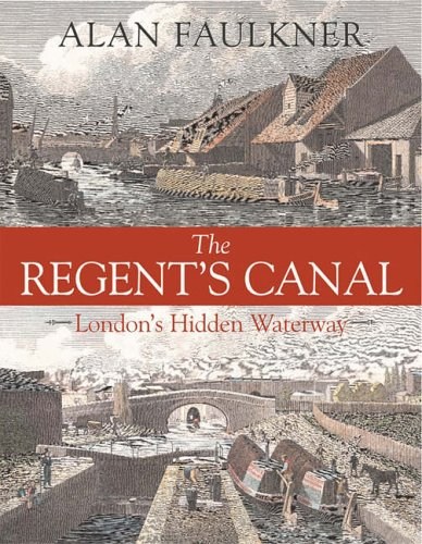 The Regents Canal: Londons Hidden Waterway Alan Faulkner
