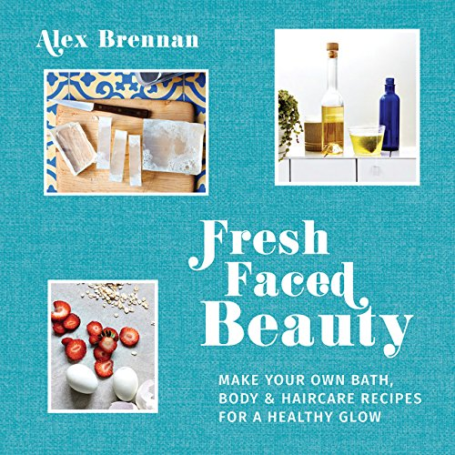 Read Online Fresh Faced Beauty: Make Your Own Bath, Body & Haircare Recipes for a Healthy Glow pdf
