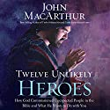 Twelve Unlikely Heroes: How God Commissioned Unexpected People in the Bible and What He Wants to Do with You Audiobook by John MacArthur Narrated by Maurice England