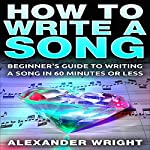 How to Write a Song: Beginner's Guide to Writing a Song in 60 Minutes or Less | Alexander Wright