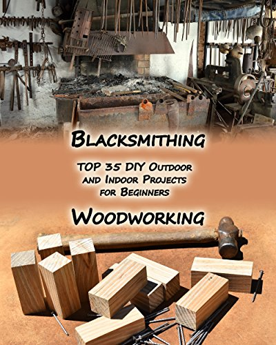 Woodworking And Blacksmithing: TOP 35 DIY Outdoor and Indoor Projects  for Beginners: (Home Woodworking, Blacksmithing Guide, DIY Projects) (Woodworking projects, Blacksmithing Projects) by [Jackson, Adam, Hartmann, Ervin]