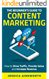 The Beginner's Guide to Content Marketing: How to Drive Traffic, Provide Value and Increase Revenue (The Beginner's…
