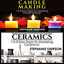 Candle Making & Ceramics: 1-2-3 Easy Steps to Mastering Candle Making! & 1-2-3 Easy Steps to Mastering Ceramics! Audiobook by Stephanie Simpson Narrated by Millian Quinteros