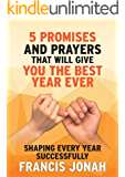 5 Bible Promises, Prayers and Decrees That Will Give You The Best Year Ever: A book for Shaping Every Year Successfully plus devotional (Book Of Promises 1)