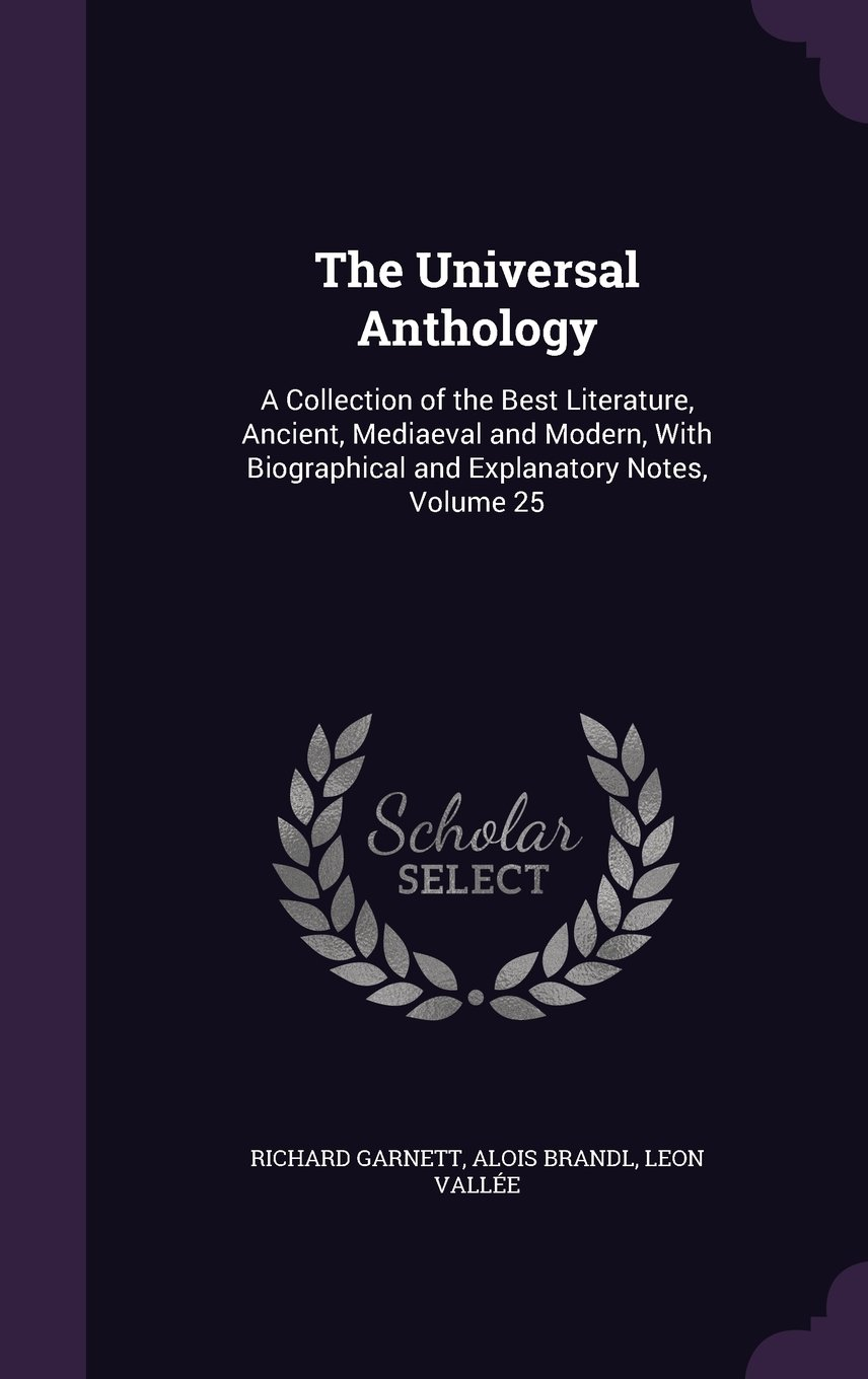 Read Online The Universal Anthology: A Collection of the Best Literature, Ancient, Mediaeval and Modern, with Biographical and Explanatory Notes, Volume 25 PDF