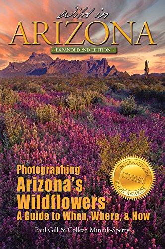 Wild in Arizona: Photographing Arizona's Wildflowers, A Guide to When, Where, and How