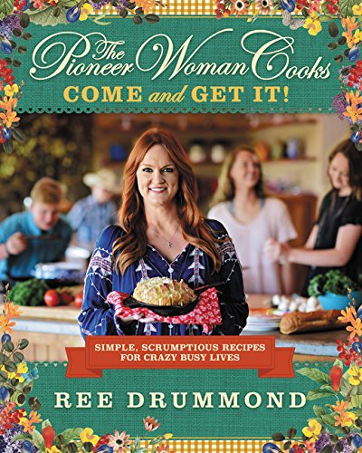 The Pioneer Woman Cooks  Come And Get It   Simple  Scrumptious Recipes For Crazy Busy Lives