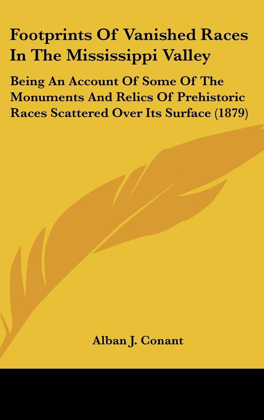 Footprints Of Vanished Races In The Mississippi Valley: Being An Account Of Some Of The Monuments And Relics Of Prehistoric Races Scattered Over Its Surface (1879) pdf epub