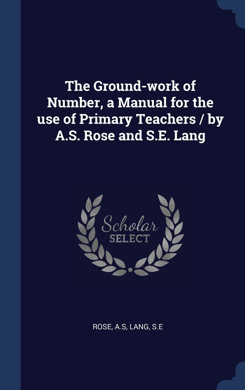 The Ground-work of Number, a Manual for the use of Primary Teachers / by A.S. Rose and S.E. Lang ebook