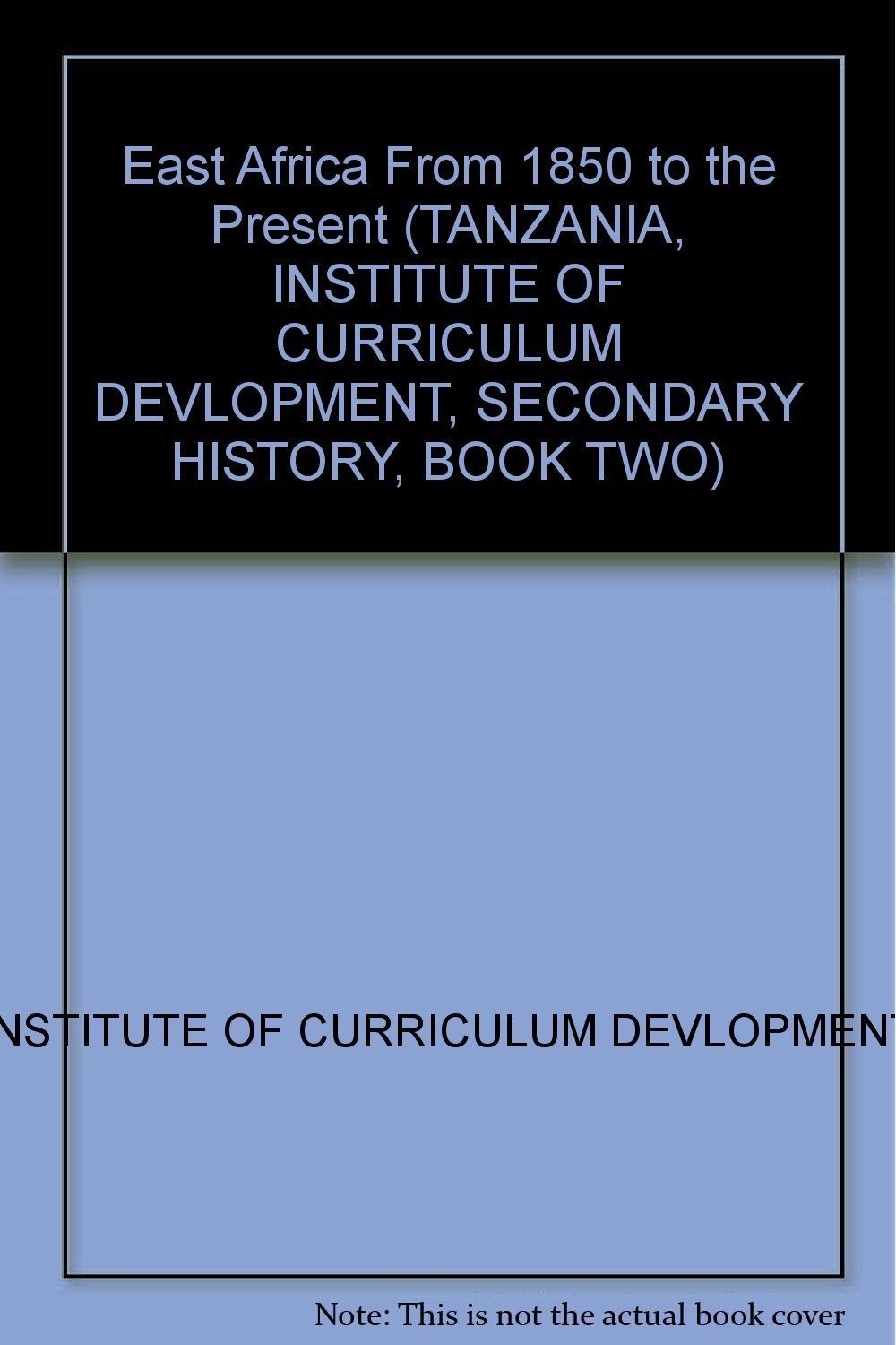 East Africa From 1850 to the Present (TANZANIA, INSTITUTE OF CURRICULUM DEVLOPMENT, SECONDARY HISTORY, BOOK TWO)