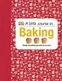 A Little Course in Baking: Simply Everything You Need to Succeed