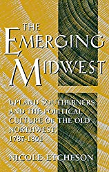 The Emerging Midwest: Upland Southerners and the Political Culture of the Old Northwest, 1787-1861 (Midwestern History and Culture)