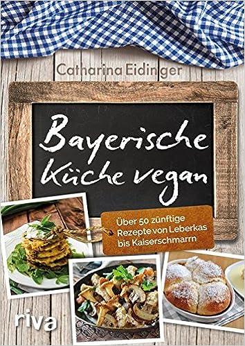 Ordinaire Bayerische Küche Vegan: Über 50 Zünftige Rezepte Von Leberkäs Bis  Kaiserschmarrn: Amazon.de: Catharina Eidinger: Bücher