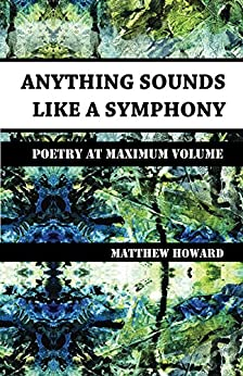 Anything Sounds Like a Symphony: Poetry at Maximum Volume by [Howard, Matthew]