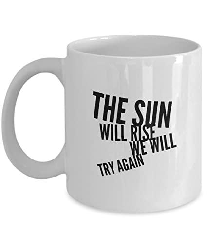 Amazoncom Quote Mugs The Sun Will Rise We Will Try Again