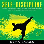 Self-Discipline: 32 Small Changes to Create a Life Long Habit of Self-Discipline, Laser-Sharp Focus, and Extreme Productivity: Self-Discipline Series, Book 1 | Ryan James