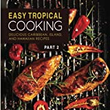 Easy Tropical Cooking 2: Delicious Caribbean, Island, and Hawaiian Recipes