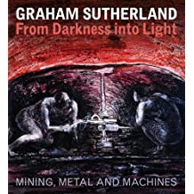 Graham Sutherland: From Darkness into Light: Mining, Metal and Machines