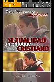 Sexualidad Un Enfoque Cristiano: Y Vio Dios Que Era Muy Bueno! (Spanish Edition)
