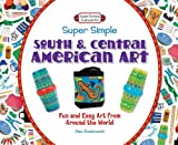 Super Simple South and Central American Art: Fun and Easy Art from Around the World (Super Simple Cultural Art)