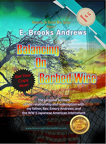 Balancing on Barbed Wire: The personal account of lost relationship and redemption with my father, Rev. Emery Andrews, and the WW II Japanese American ... (Balancing On Barbed Wire Series Book 1) (Effects Of The Atomic Bomb On Japan)