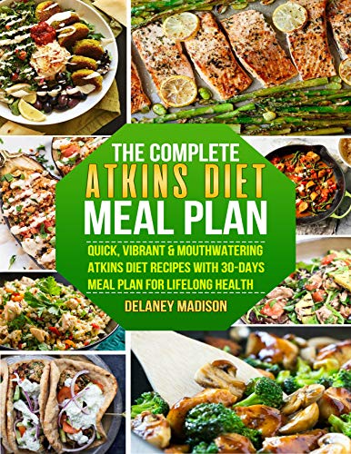 The Complete Atkins Diet Meal Plan: Quick, Vibrant & Mouthwatering Atkins Diet Recipes With 30-Days Meal Plan For Lifelong Health by Delaney  Madison