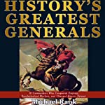 History's Greatest Generals : 10 Commanders Who Conquered Empires, Revolutionized Warfare, and Changed History Forever | Michael Rank