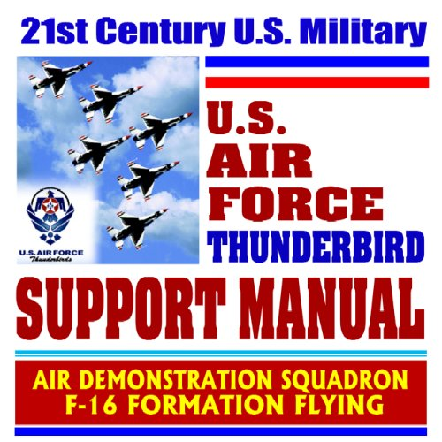 Download 21st Century U.S. Military Air Force Thunderbird Support Manual – Air Demonstration Squadron, F-16 Formation Flying (Ringbound) PDF