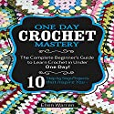 Crochet: One Day Crochet Mastery: The Complete Beginner's Guide to Learn Crochet in Under 1 Day! Audiobook by Ellen Warren Narrated by Danielle Lazarakis
