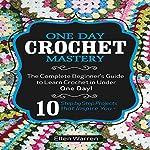 Crochet: One Day Crochet Mastery: The Complete Beginner's Guide to Learn Crochet in Under 1 Day! | Ellen Warren