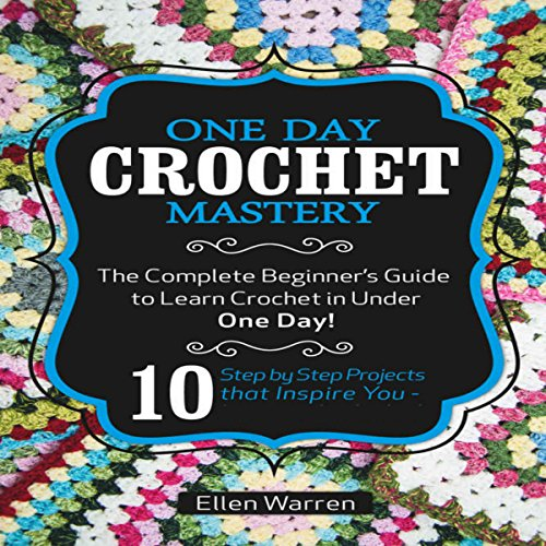 Crochet: One Day Crochet Mastery: The Complete Beginner's Guide to Learn Crochet in Under 1 Day!