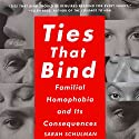 Ties That Bind: Familial Homophobia and Its Consequences Audiobook by Sarah Schulman Narrated by Sarah Schulman
