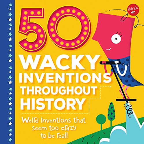 50 Wacky Inventions Throughout History: Weird inventions that seem too crazy to be real! (Wacky Series)