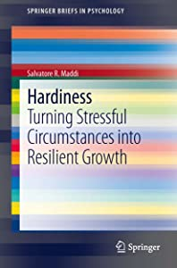 Hardiness: Turning Stressful Circumstances into Resilient Growth (SpringerBriefs in Psychology)