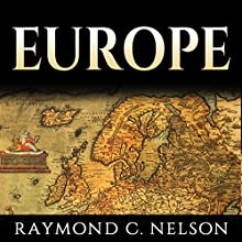 Europe: European History: The Most Important Leaders, Events, & People Through European History That Shaped Europe and Eventually Became the European Union Audiobook by Raymond C. Nelson Narrated by Samuel Greenspan
