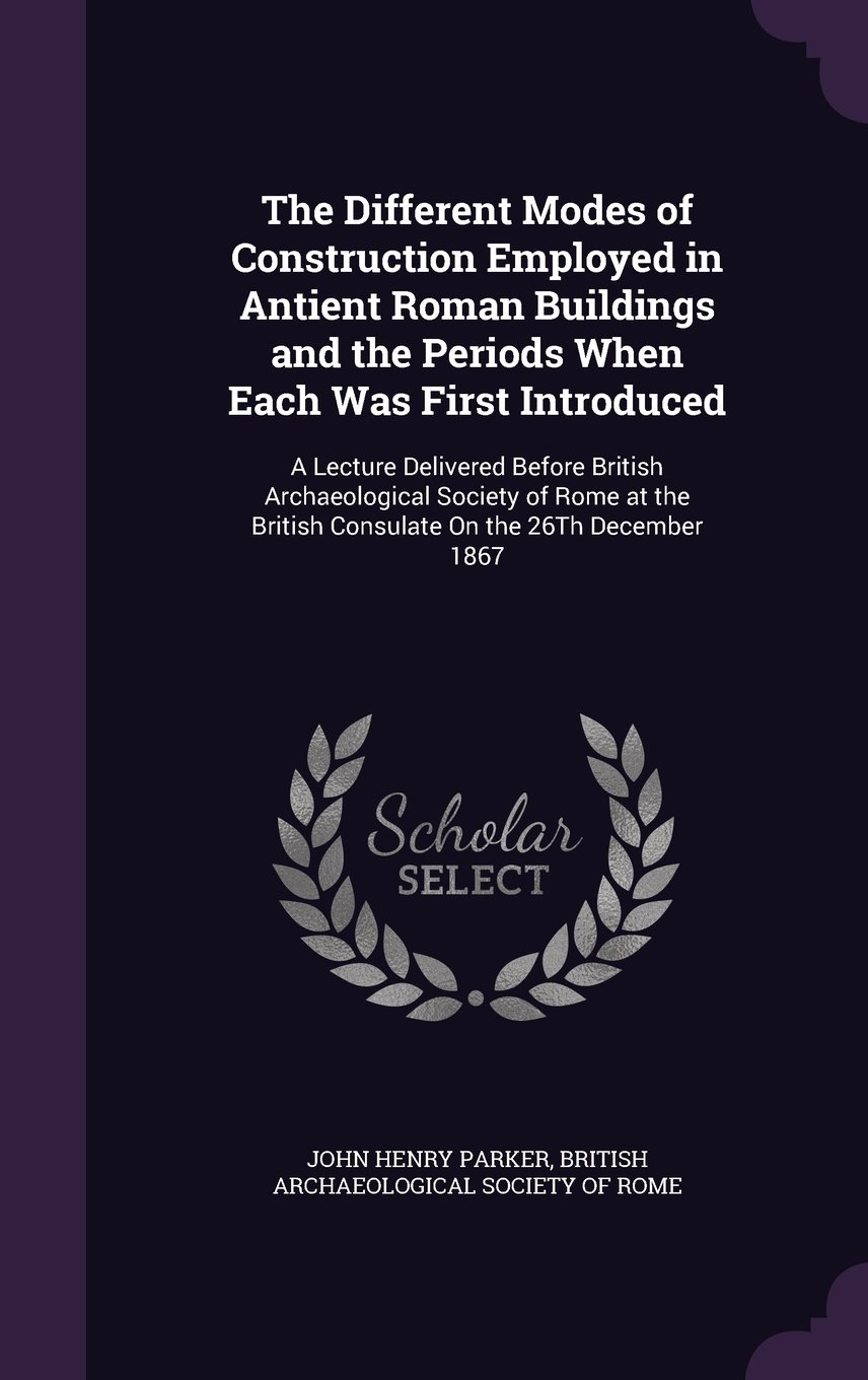 Read Online The Different Modes of Construction Employed in Antient Roman Buildings and the Periods When Each Was First Introduced: A Lecture Delivered Before ... British Consulate on the 26th December 1867 ebook