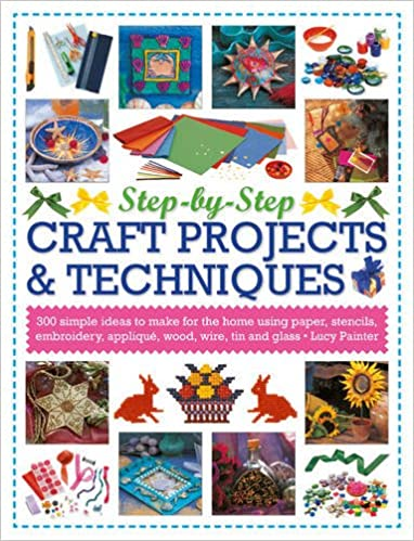 Step By Step Craft Projects Techniques 300 Simple Ideas To Make