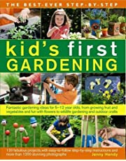 The Best-Ever Step-by-Step Kid's First Gardening: Fantastic Gardening Ideas For 5 To 12 Year-Olds, From Growing Fruit And Vegetables And Fun With Flowers To Wildlife Gardening And Outdoor Crafts
