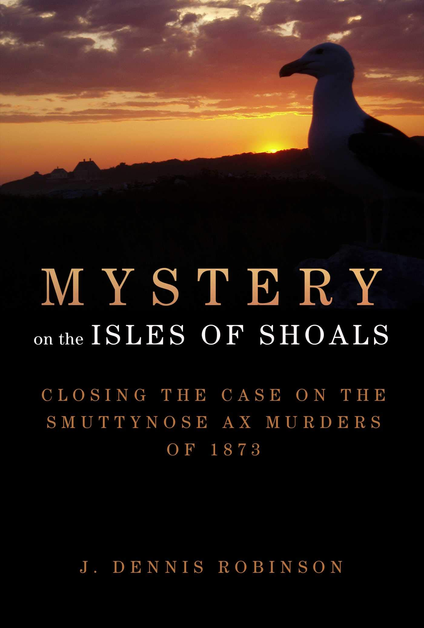 Mystery on the Isles of Shoals: Closing the Case on the Smuttynose Ax Murders of 1873, Robinson, J. Dennis