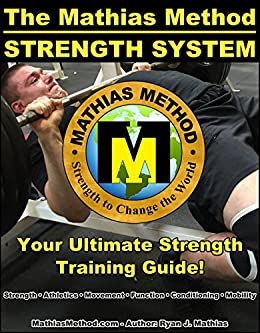 The Mathias Method STRENGTH SYSTEM: Your Ultimate Strength Training Guide! (Workout Plans for Powerlifting, Bodybuilding, CrossFit, Strongman, Weight Lifting, ... WARRIOR Workout Routine - Series Book 2) by [Mathias, Ryan J.]