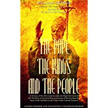 The Pope, the Kings and the People: A History of the Movement to Make the Pope Governor of the World by a Universal Reconstruction of Society from the ... of the Syllabus to the Close of the Vatican